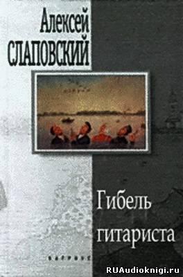 Слаповский Алексей - Гибель гитариста