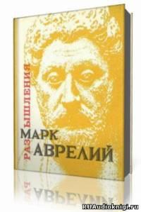 Аврелий Марк - Размышления. К самому себе