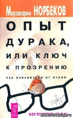 Норбеков Мирзакарим - Опыт дурака или Ключ к прозрению: Как избавиться от очков