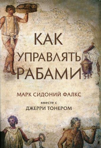 Фалкс Марк Сидоний, Тонер Джерри - Как управлять рабами