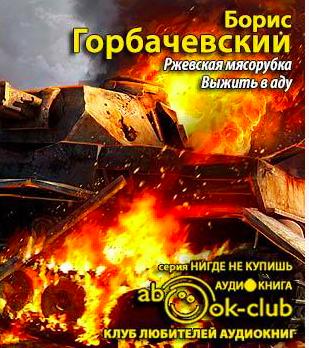 Горбачевский Борис - Ржевская мясорубка. Выжить в аду
