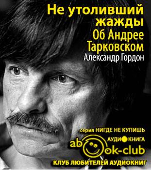 Гордон Александр - Не утоливший жажды. Об Андрее Тарковском