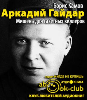 Камов Борис - Аркадий Гайдар. Мишень для газетных киллеров