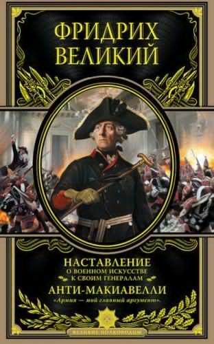 Наставление о военном искусстве. Анти-Макиавелли. История Фридриха Великого
