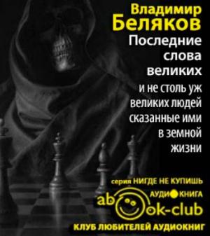 Беляков Владимир - Последние слова великих и не столь уж великих людей, сказанные ими в земной жизни