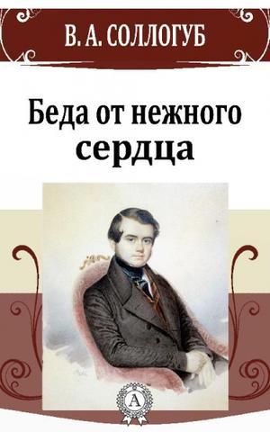 Соллогуб Владимир - Беда от нежного сердца