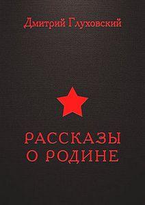 Глуховский Дмитрий - Рассказы о Родине