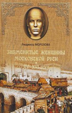 Морозова Людмила - Знаменитые женщины Московской Руси. XV-XVI века