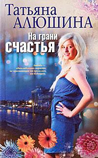 На грани счастья - Татьяна Алюшина