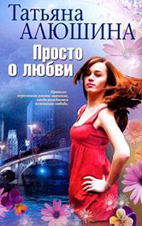 Просто о любви - Татьяна Алюшина