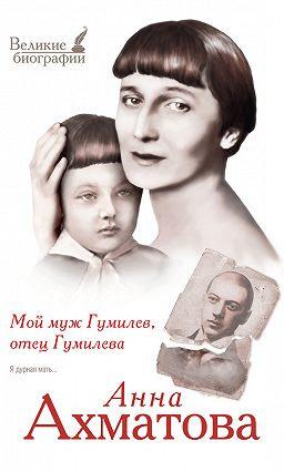 Ахматова Анна - Мой муж Гумилёв, отец Гумилёва
