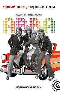 Пальм Карл Магнус - Яркий свет, чёрные тени. Подлинная история группы ABBA