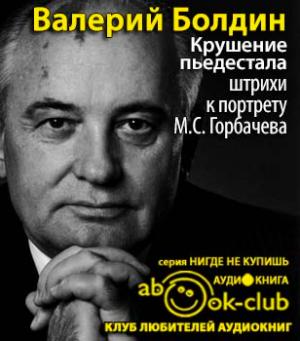 Болдин Валерий - Крушение пьедестала. Штрихи к портрету М.С. Горбачева