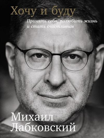 Лабковский Михаил - Хочу и буду: Принять себя, полюбить жизнь и стать счастливым