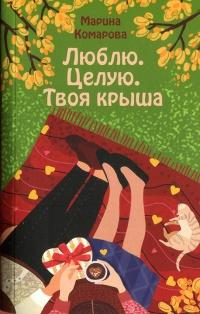 Люблю. Целую. Твоя крыша - Марина Комарова