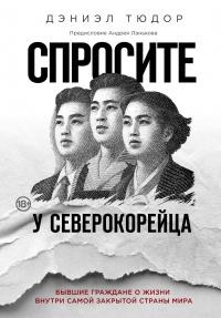 Спросите у северокорейца. Бывшие граждане о жизни внутри самой закрытой страны мира - Дэниел Тюдор
