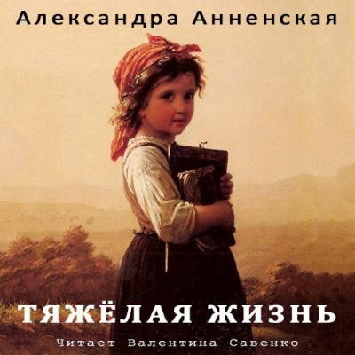 Анненская Александра - Тяжёлая жизнь