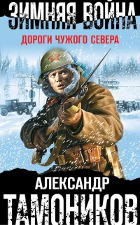 Зимняя война. Дороги чужого севера - Александр Тамоников