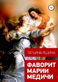 Фаворит Марии Медичи - Татьяна Яшина