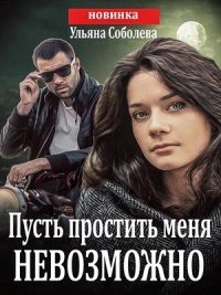 Пусть простить меня невозможно - Ульяна Соболева