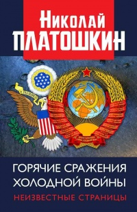 Горячие сражения Холодной войны. Неизвестные страницы - Николай Платошкин