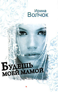 Будешь моей мамой - Ирина Волчок