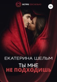 Ты мне не подходишь - Екатерина Шельм