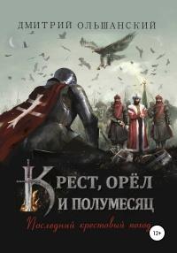 Крест, орёл и полумесяц. Часть 1. Последний крестовый поход - Дмитрий Ольшанский