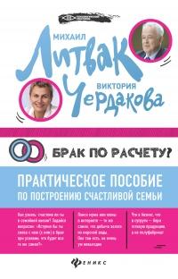 Брак по расчёту? Практическое пособие по построению счастливой семьи - Виктория Чердакова