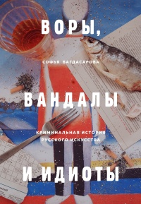 Воры, вандалы и идиоты. Криминальная история русского искусства - Софья Багдасарова
