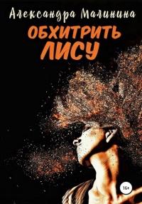 Обхитрить лису - Александра Малинина