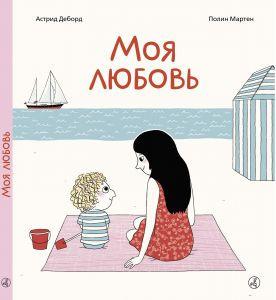 Деборд Астрид, Полин Мартен - Моя любовь. Сказка о безусловной любви