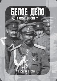 Белое дело в России: 1917-1919 гг. - Василий Цветков