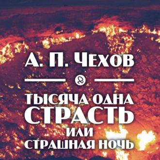 Чехов Антон - Тысяча одна страсть, или страшная ночь