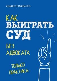 Как выиграть суд без адвоката - Ирина Клопова