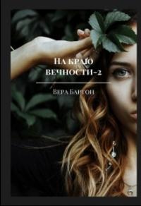 На краю вечности. Книга 2 - Вера Бартон