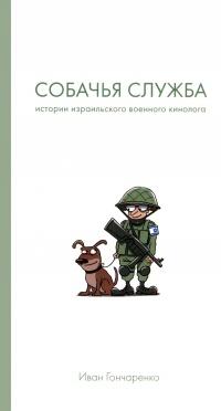 Собачья служба. Истории израильского военного кинолога - Иван Гончаренко