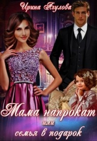 Мама напрокат или семья в подарок - Ирина Агулова
