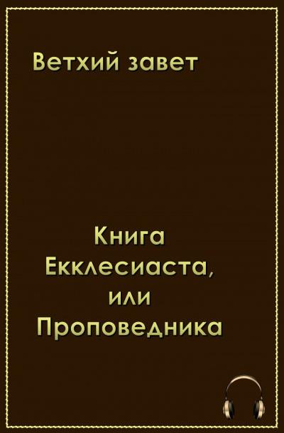 Ветхий Завет . Книга Екклеcиаста, или Проповедника