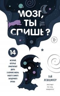 Мозг, ты спишь? 14 историй, которые приоткроют дверь в ночную жизнь нашего самого загадочного органа - Гай Лешцинер