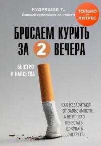 Бросаем курить за два вечера. Как избавиться от зависимости, а не просто перестать покупать сигареты - Тимофей Кудряшов
