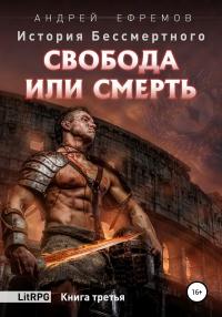 История Бессмертного. Книга 3. Свобода или смерть - Андрей Ефремов