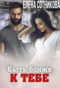 Быть ближе к тебе - Елена Сотникова