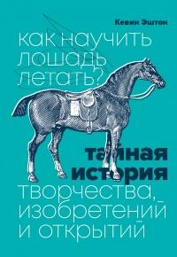 Как научить лошадь летать? Тайная история творчества, изобретений и открытий - Кевин Эштон