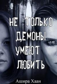 Не только демоны умеют любить - Ашира Хаан