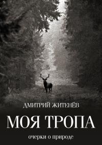 Моя тропа. Очерки о природе - Дмитрий Житенёв