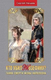 Кто убил Жозефину? Тайна смерти жены Наполеона - Сергей Нечаев