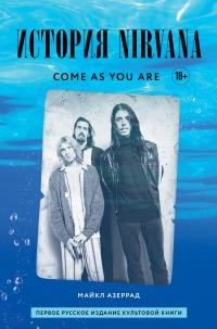 Come as you are: история Nirvana, рассказанная Куртом Кобейном и записанная Майклом Азеррадом - Майкл Азеррад