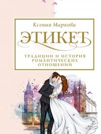 Этикет, традиции и история романтических отношений - Ксения Маркова