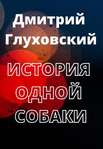 Глуховский Дмитрий - История одной собаки